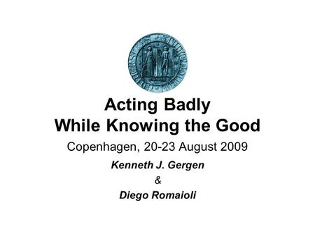 Acting Badly While Knowing the Good Copenhagen, 20-23 August 2009 Kenneth J. Gergen & Diego Romaioli.