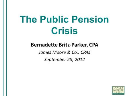 The Public Pension Crisis Bernadette Britz-Parker, CPA James Moore & Co., CPAs September 28, 2012.