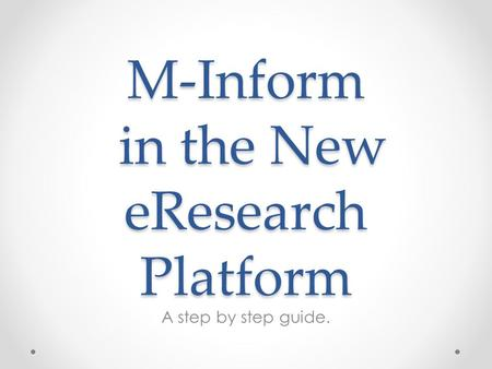 M-Inform in the New eResearch Platform A step by step guide.