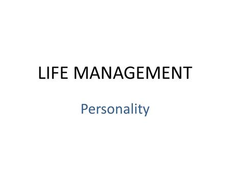 LIFE MANAGEMENT Personality. Traits & Temperament Personality- the person you are= feelings, emotions, attitude – It is an extension of your temperament.