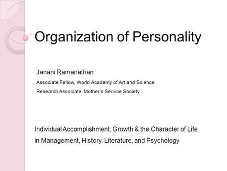 Organization of Personality Individual Accomplishment, Growth & the Character of Life in Management, History, Literature, and Psychology Janani Ramanathan.