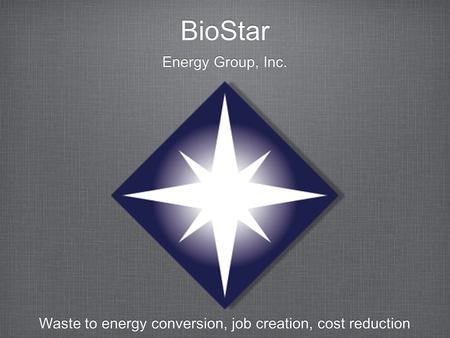 BioStar Energy Group, Inc. Waste to energy conversion, job creation, cost reduction.