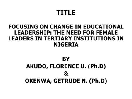 TITLE FOCUSING ON CHANGE IN EDUCATIONAL LEADERSHIP: THE NEED FOR FEMALE LEADERS IN TERTIARY INSTITUTIONS IN NIGERIA BY AKUDO, FLORENCE U. (Ph.D) & OKENWA,