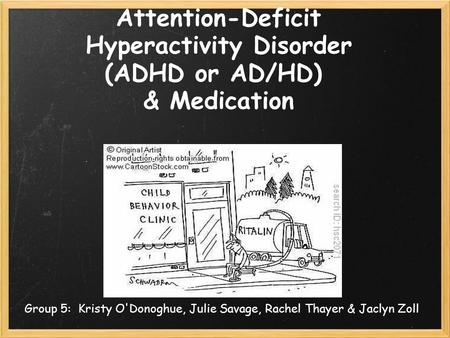 Attention-Deficit Hyperactivity Disorder (ADHD or AD/HD) & Medication Group 5: Kristy O'Donoghue, Julie Savage, Rachel Thayer & Jaclyn Zoll.