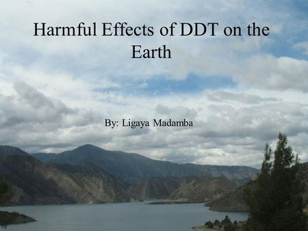 Harmful Effects of DDT on the Earth By: Ligaya Madamba.