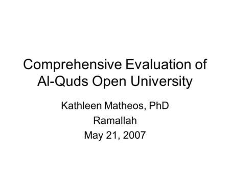 Comprehensive Evaluation of Al-Quds Open University Kathleen Matheos, PhD Ramallah May 21, 2007.