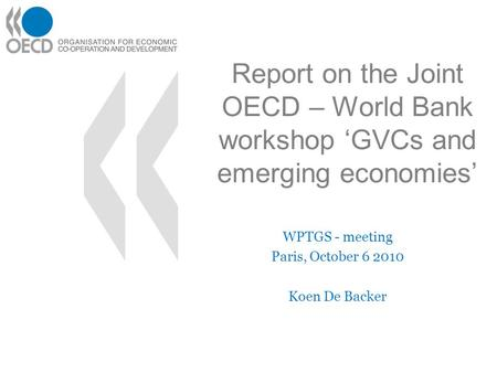 Report on the Joint OECD – World Bank workshop 'GVCs and emerging economies' WPTGS - meeting Paris, October 6 2010 Koen De Backer.