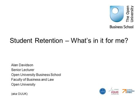 Student Retention – What's in it for me? Alan Davidson Senior Lecturer Open University Business School Faculty of Business and Law Open University (aka.