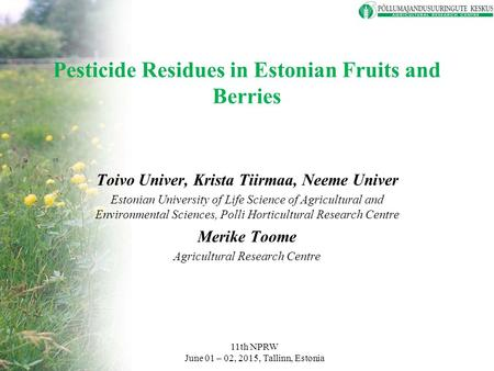 Pesticide Residues in Estonian Fruits and Berries Toivo Univer, Krista Tiirmaa, Neeme Univer Estonian University of Life Science of Agricultural and Environmental.