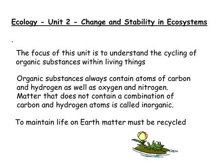 Ecology - Unit 2 - Change and Stability in Ecosystems. To maintain life on Earth matter must be recycled Organic substances always contain atoms of carbon.