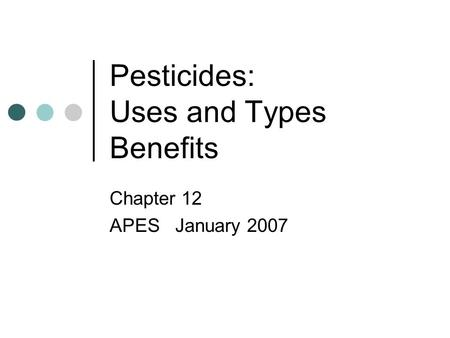 Pesticides: Uses and Types Benefits Chapter 12 APES January 2007.