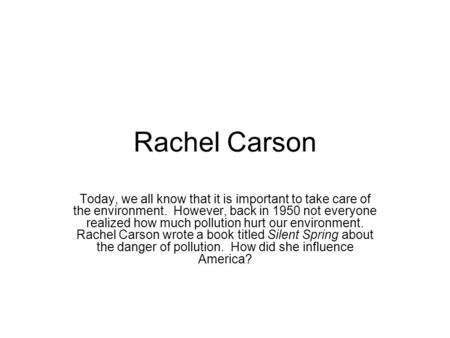 Rachel Carson Today, we all know that it is important to take care of the environment. However, back in 1950 not everyone realized how much pollution hurt.