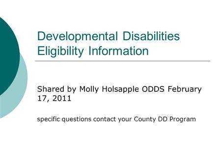 Developmental Disabilities Eligibility Information Shared by Molly Holsapple ODDS February 17, 2011 specific questions contact your County DD Program.