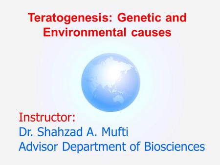 Instructor: Dr. Shahzad A. Mufti Advisor Department of Biosciences Teratogenesis: Genetic and Environmental causes.