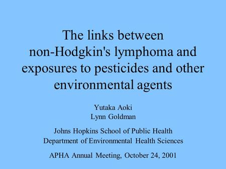 The links between non-Hodgkin's lymphoma and exposures to pesticides and other environmental agents Yutaka Aoki Lynn Goldman Johns Hopkins School of Public.