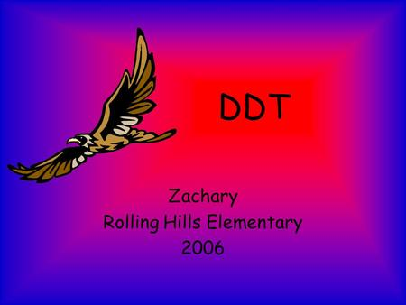 DDT Zachary Rolling Hills Elementary 2006. Dichloro-diphenyl-thrichlorethane [DDT], was, is, and always will be a dangerous insecticide that has killed.