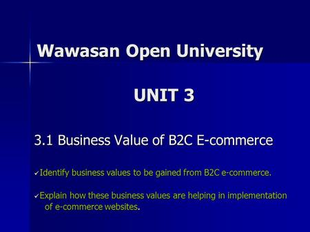 Wawasan Open University 3.1 Business Value of B2C E-commerce Identify business values to be gained from B2C e-commerce. Identify business values to be.