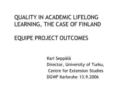 QUALITY IN ACADEMIC LIFELONG LEARNING, THE CASE OF FINLAND EQUIPE PROJECT OUTCOMES Kari Seppälä Director, University of Turku, Centre for Extension Studies.