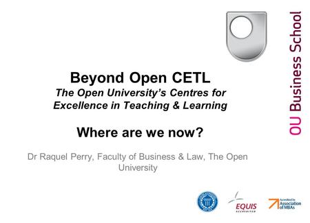 Beyond Open CETL The Open University's Centres for Excellence in Teaching & Learning Where are we now? Dr Raquel Perry, Faculty of Business & Law, The.