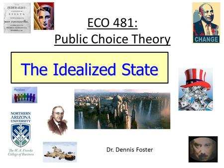ECO 481: Public Choice Theory The Idealized State Dr. Dennis Foster.