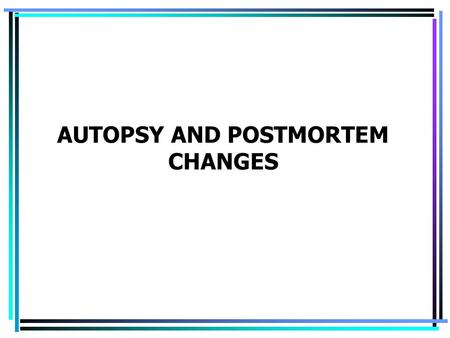AUTOPSY AND POSTMORTEM CHANGES. Autopsy (postmortem examination) is a medical procedure of a complex examination of corpse to find a direct cause of death,