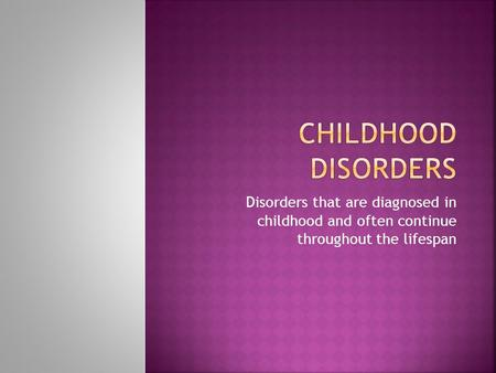 Disorders that are diagnosed in childhood and often continue throughout the lifespan.