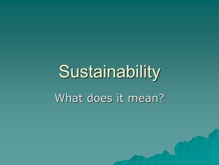 Sustainability What does it mean?. Sustainable Society  a society that meets its needs without impairing the ability of future generations and other.