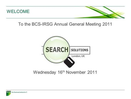 WELCOME To the BCS-IRSG Annual General Meeting 2011 Wednesday 16 th November 2011.
