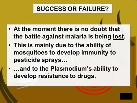 SUCCESS OR FAILURE? At the moment there is no doubt that the battle against malaria is being lost. This is mainly due to the ability of mosquitoes to develop.