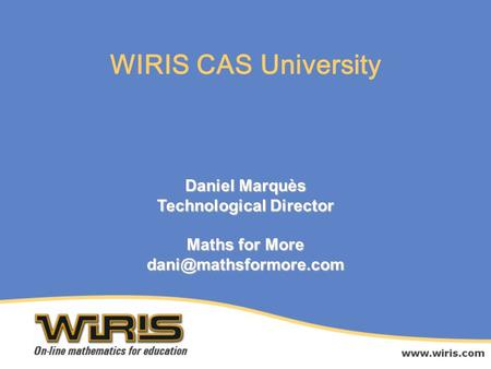 Daniel Marquès Technological Director Maths for More WIRIS CAS University.