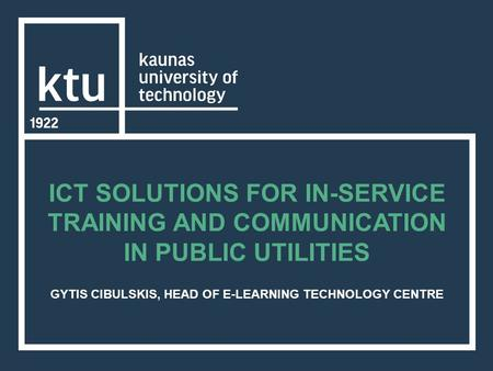 ICT SOLUTIONS FOR IN-SERVICE TRAINING AND COMMUNICATION IN PUBLIC UTILITIES GYTIS CIBULSKIS, HEAD OF E-LEARNING TECHNOLOGY CENTRE.