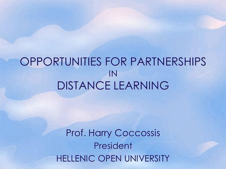OPPORTUNITIES FOR PARTNERSHIPS IN DISTANCE LEARNING Prof. Harry Coccossis President HELLENIC OPEN UNIVERSITY.
