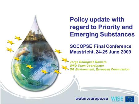 Water.europa.eu Policy update with regard to Priority and Emerging Substances SOCOPSE Final Conference Maastricht, 24-25 June 2009 Jorge Rodriguez Romero.