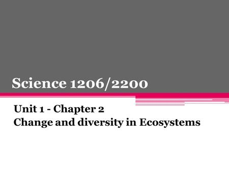 Science 1206/2200 Unit 1 - Chapter 2 Change and diversity in Ecosystems.