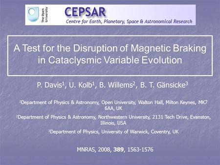 A Test for the Disruption of Magnetic Braking in Cataclysmic Variable Evolution P. Davis 1, U. Kolb 1, B. Willems 2, B. T. Gänsicke 3 1 Department of Physics.