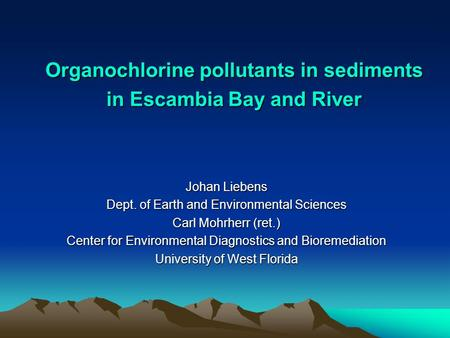 Organochlorine pollutants in sediments in Escambia Bay and River Johan Liebens Dept. of Earth and Environmental Sciences Carl Mohrherr (ret.) Center for.