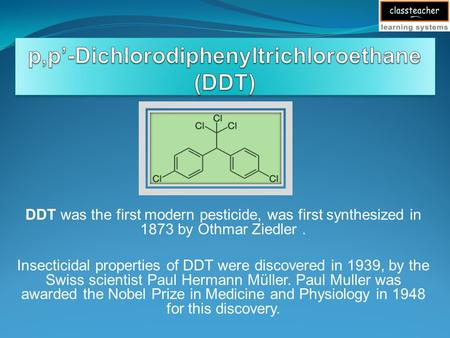 DDT was the first modern pesticide, was first synthesized in 1873 by Othmar Ziedler. Insecticidal properties of DDT were discovered in 1939, by the Swiss.