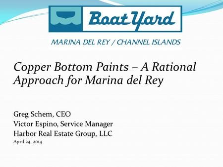 Copper Bottom Paints – A Rational Approach for Marina del Rey Greg Schem, CEO Victor Espino, Service Manager Harbor Real Estate Group, LLC April 24, 2014.