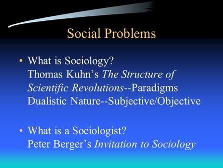 Social Problems What is Sociology? Thomas Kuhn's The Structure of Scientific Revolutions--Paradigms Dualistic Nature--Subjective/Objective What is a Sociologist?