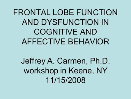 FRONTAL LOBE FUNCTION AND DYSFUNCTION IN COGNITIVE AND AFFECTIVE BEHAVIOR Jeffrey A. Carmen, Ph.D. workshop in Keene, NY 11/15/2008.