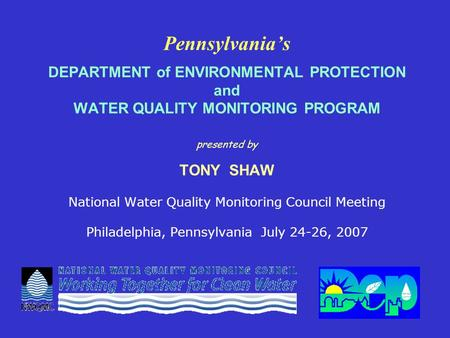 Pennsylvania's DEPARTMENT of ENVIRONMENTAL PROTECTION and WATER QUALITY MONITORING PROGRAM presented by TONY SHAW National Water Quality Monitoring Council.