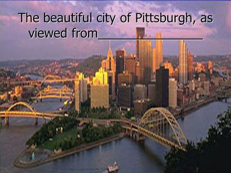 The beautiful city of Pittsburgh, as viewed from_______________.