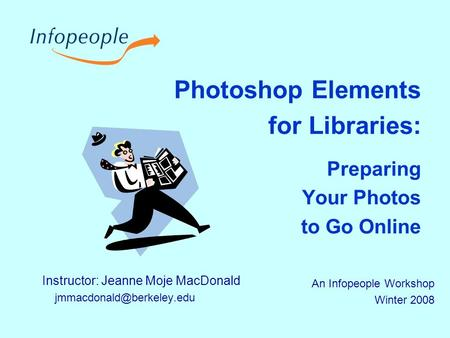 Photoshop Elements for Libraries: Preparing Your Photos to Go Online Instructor: Jeanne Moje MacDonald An Infopeople Workshop.