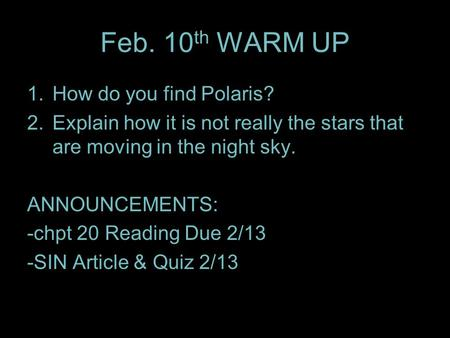 Feb. 10 th WARM UP 1.How do you find Polaris? 2.Explain how it is not really the stars that are moving in the night sky. ANNOUNCEMENTS: -chpt 20 Reading.