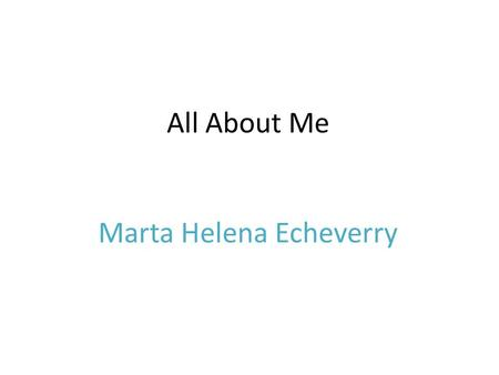 All About Me Marta Helena Echeverry. My Family I have a sister name Brenda she is seventeen year old. I have a mom name Suzanne and I my dad's name is.