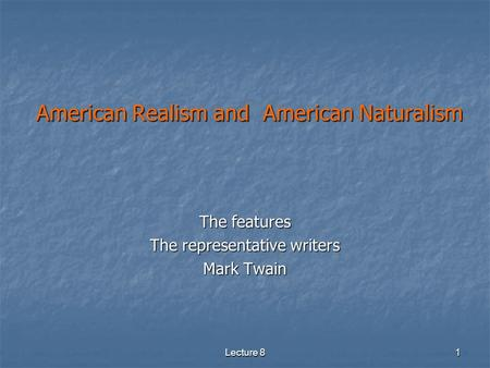 Lecture 8 1 American Realism and American Naturalism American Realism and American Naturalism The features The representative writers Mark Twain.