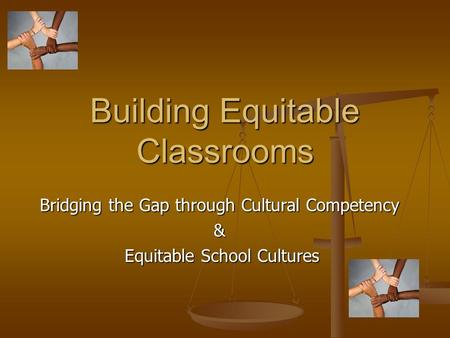 Building Equitable Classrooms Bridging the Gap through Cultural Competency & Equitable School Cultures Equitable School Cultures.