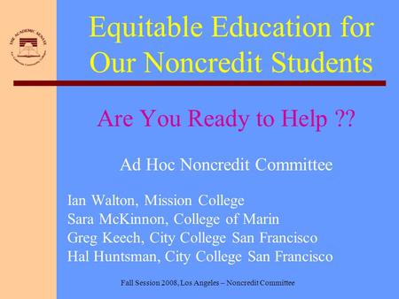 Fall Session 2008, Los Angeles – Noncredit Committee Equitable Education for Our Noncredit Students Are You Ready to Help ?? Ad Hoc Noncredit Committee.