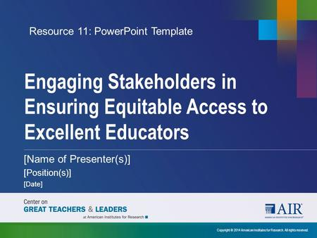 Engaging Stakeholders in Ensuring Equitable Access to Excellent Educators Copyright © 2014 American Institutes for Research. All rights reserved. [Name.