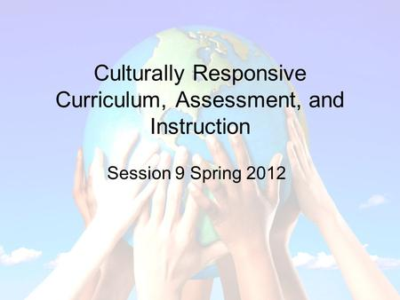 Culturally Responsive Curriculum, Assessment, and Instruction Session 9 Spring 2012.